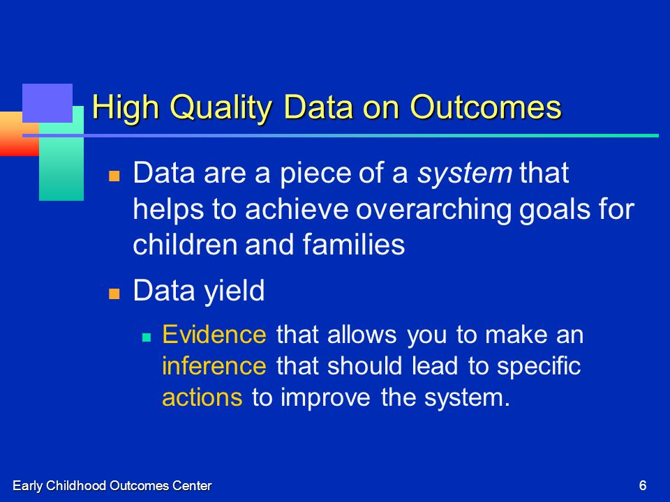 Early Childhood Outcomes Center6 High Quality Data on Outcomes Data are a piece of a system that helps to achieve overarching goals for children and families Data yield Evidence that allows you to make an inference that should lead to specific actions to improve the system.