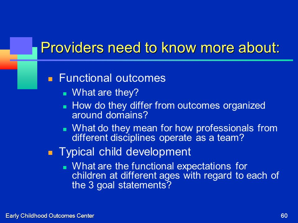 Early Childhood Outcomes Center60 Providers need to know more about: Functional outcomes What are they? How do they differ from outcomes organized aro