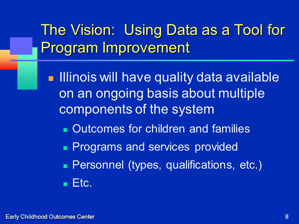 Early Childhood Outcomes Center8 The Vision: Using Data as a Tool for Program Improvement Illinois will have quality data available on an ongoing basis about multiple components of the system Outcomes for children and families Programs and services provided Personnel (types, qualifications, etc.) Etc.