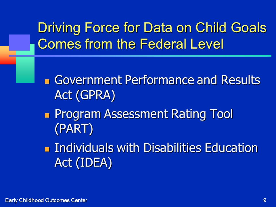 Early Childhood Outcomes Center9 Driving Force for Data on Child Goals Comes from the Federal Level Government Performance and Results Act (GPRA) Government Performance and Results Act (GPRA) Program Assessment Rating Tool (PART) Program Assessment Rating Tool (PART) Individuals with Disabilities Education Act (IDEA) Individuals with Disabilities Education Act (IDEA)