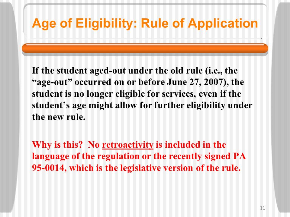 11 Age of Eligibility: Rule of Application If the student aged-out under the old rule (i.e., the age-out occurred on or before June 27, 2007), the stu