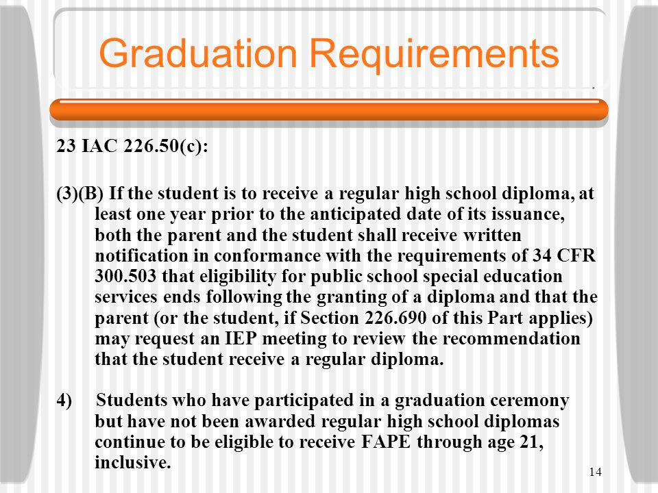 14 Graduation Requirements 23 IAC 226.50(c): (3)(B) If the student is to receive a regular high school diploma, at least one year prior to the anticip