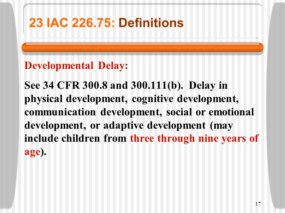 17 23 IAC 226.75: Definitions Developmental Delay: See 34 CFR 300.8 and 300.111(b). Delay in physical development, cognitive development, communicatio