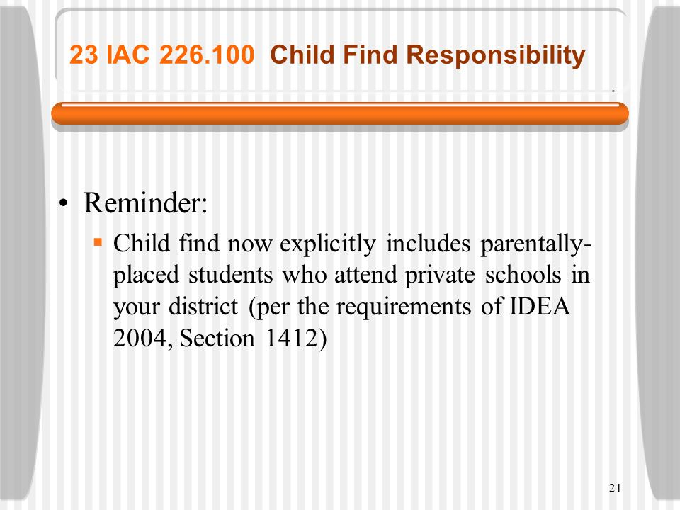 21 23 IAC 226.100 Child Find Responsibility Reminder: Child find now explicitly includes parentally- placed students who attend private schools in you