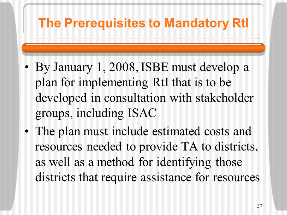 27 The Prerequisites to Mandatory RtI By January 1, 2008, ISBE must develop a plan for implementing RtI that is to be developed in consultation with s