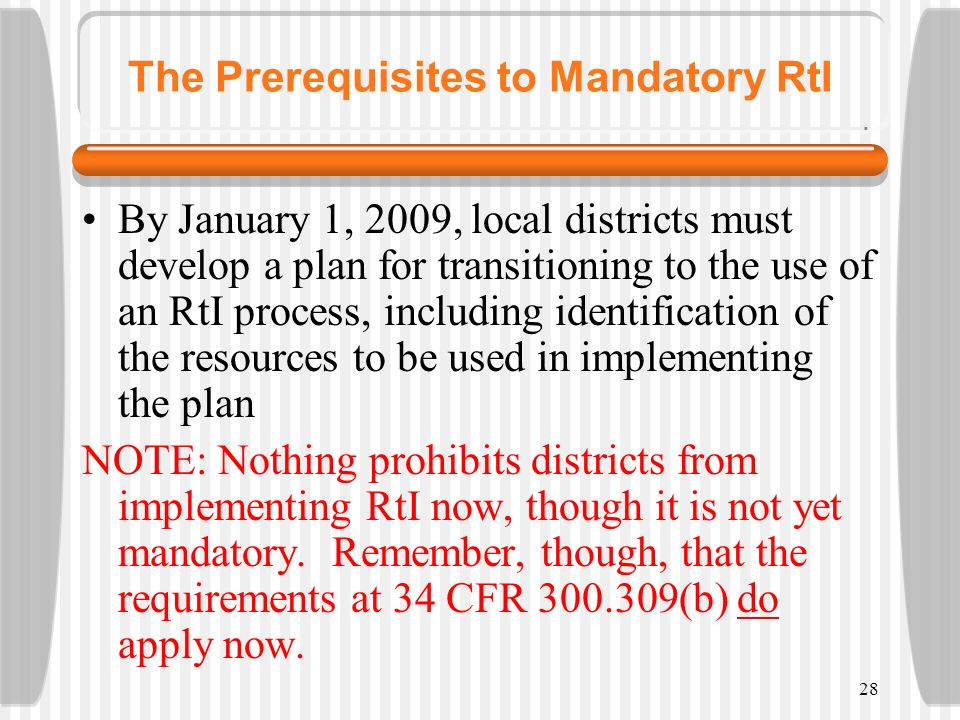 28 The Prerequisites to Mandatory RtI By January 1, 2009, local districts must develop a plan for transitioning to the use of an RtI process, includin