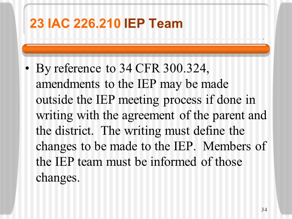 34 23 IAC 226.210 IEP Team By reference to 34 CFR 300.324, amendments to the IEP may be made outside the IEP meeting process if done in writing with t