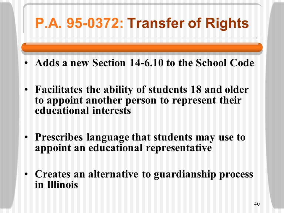 40 P.A. 95-0372: Transfer of Rights Adds a new Section 14-6.10 to the School Code Facilitates the ability of students 18 and older to appoint another