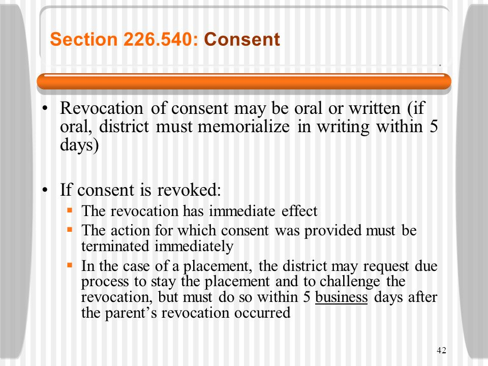 42 Section 226.540: Consent Revocation of consent may be oral or written (if oral, district must memorialize in writing within 5 days) If consent is r