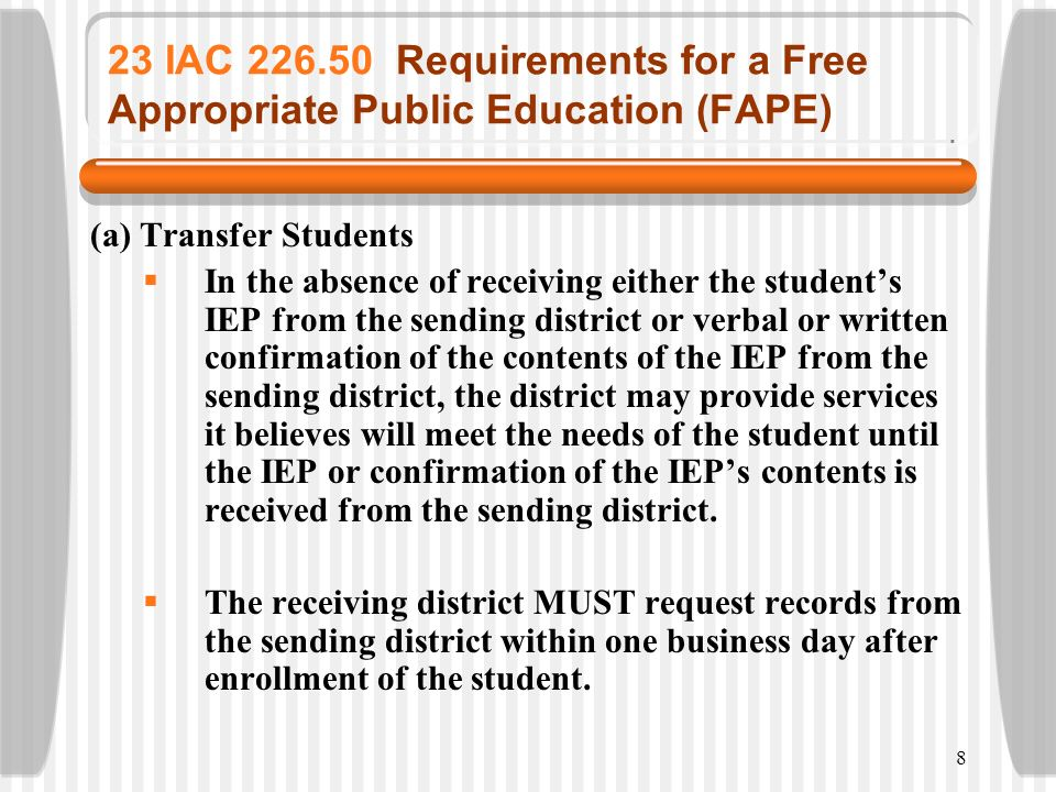 8 23 IAC 226.50 Requirements for a Free Appropriate Public Education (FAPE) (a) Transfer Students In the absence of receiving either the students IEP