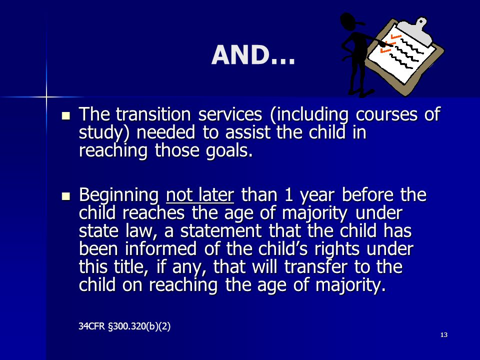 13 AND… The transition services (including courses of study) needed to assist the child in reaching those goals. The transition services (including co