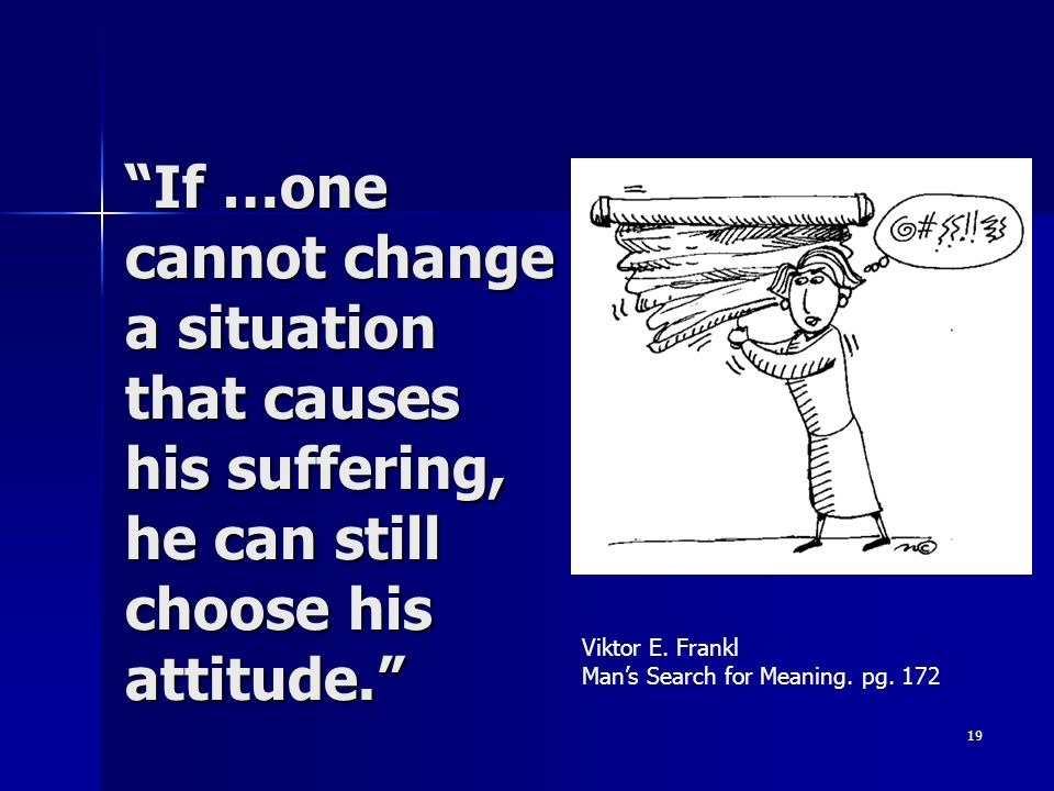 19 If …one cannot change a situation that causes his suffering, he can still choose his attitude. Viktor E. Frankl Mans Search for Meaning. pg. 172
