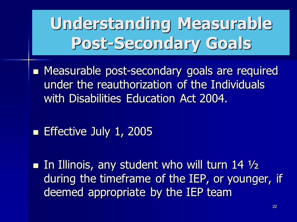 22 Understanding Measurable Post-Secondary Goals Measurable post-secondary goals are required under the reauthorization of the Individuals with Disabi