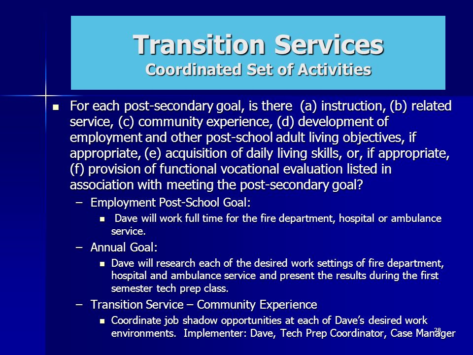 28 Transition Services Coordinated Set of Activities For each post-secondary goal, is there (a) instruction, (b) related service, (c) community experi