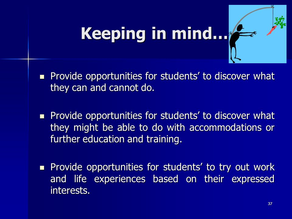 37 Keeping in mind… Provide opportunities for students to discover what they can and cannot do. Provide opportunities for students to discover what th