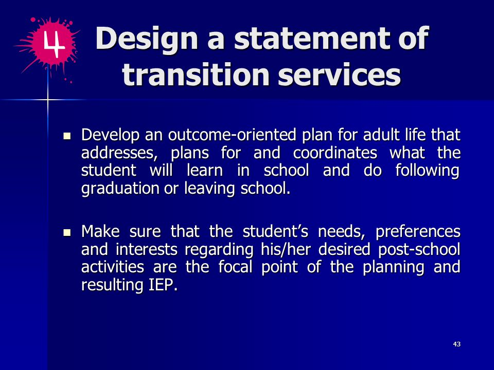 43 Design a statement of transition services Develop an outcome-oriented plan for adult life that addresses, plans for and coordinates what the studen