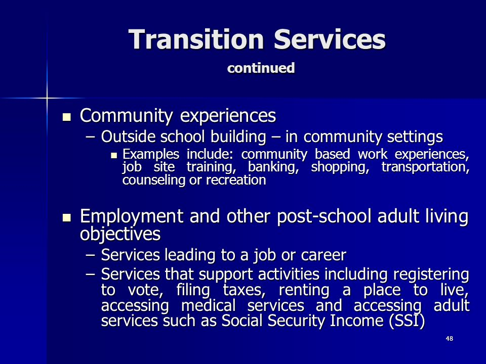 48 Transition Services continued Community experiences Community experiences –Outside school building – in community settings Examples include: commun