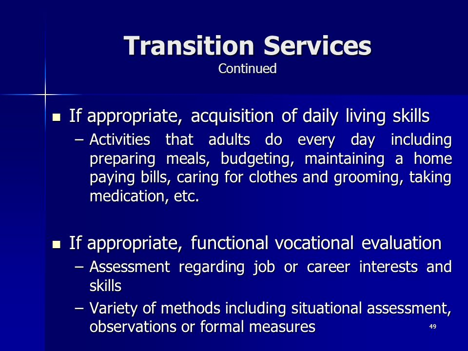 49 Transition Services Continued If appropriate, acquisition of daily living skills If appropriate, acquisition of daily living skills –Activities tha