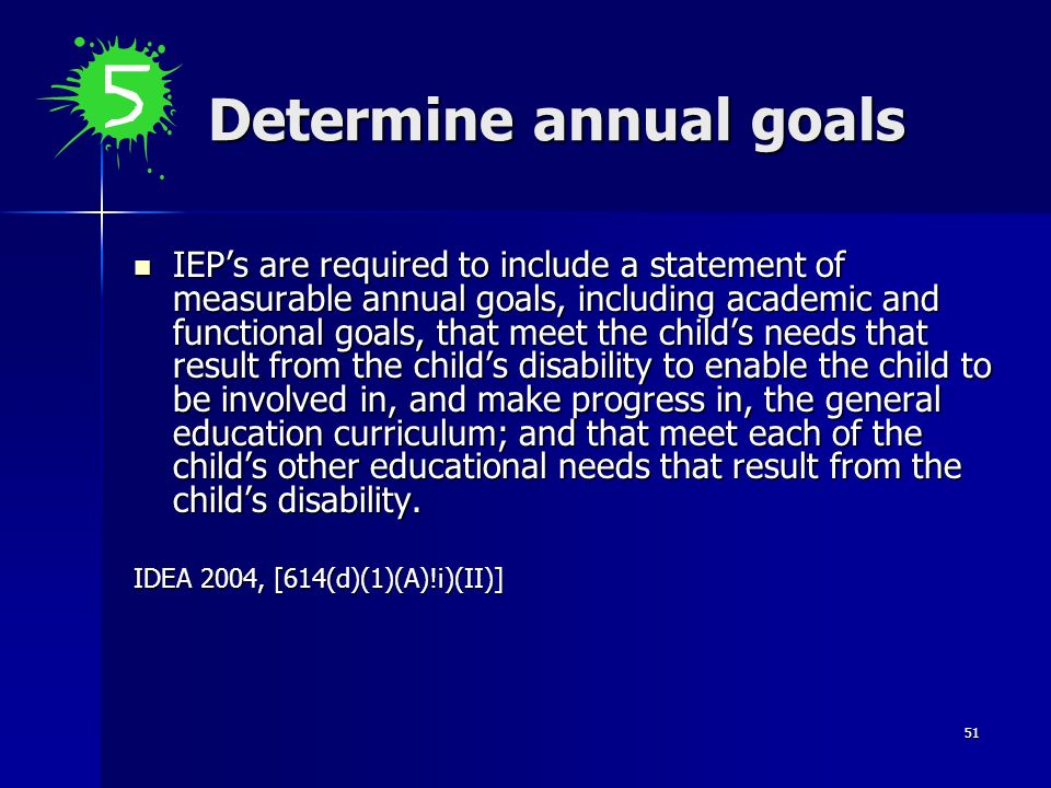 51 Determine annual goals IEPs are required to include a statement of measurable annual goals, including academic and functional goals, that meet the
