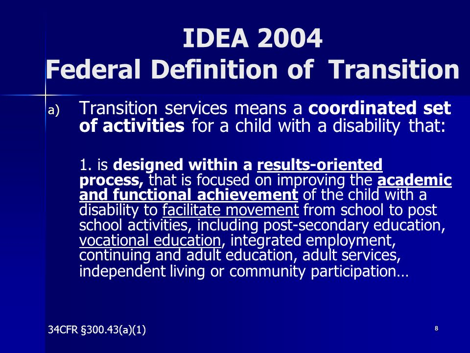 8 IDEA 2004 Federal Definition of Transition a) a) Transition services means a coordinated set of activities for a child with a disability that: 1. is