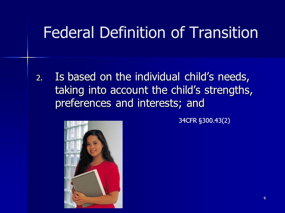 9 Federal Definition of Transition 2. Is based on the individual childs needs, taking into account the childs strengths, preferences and interests; an