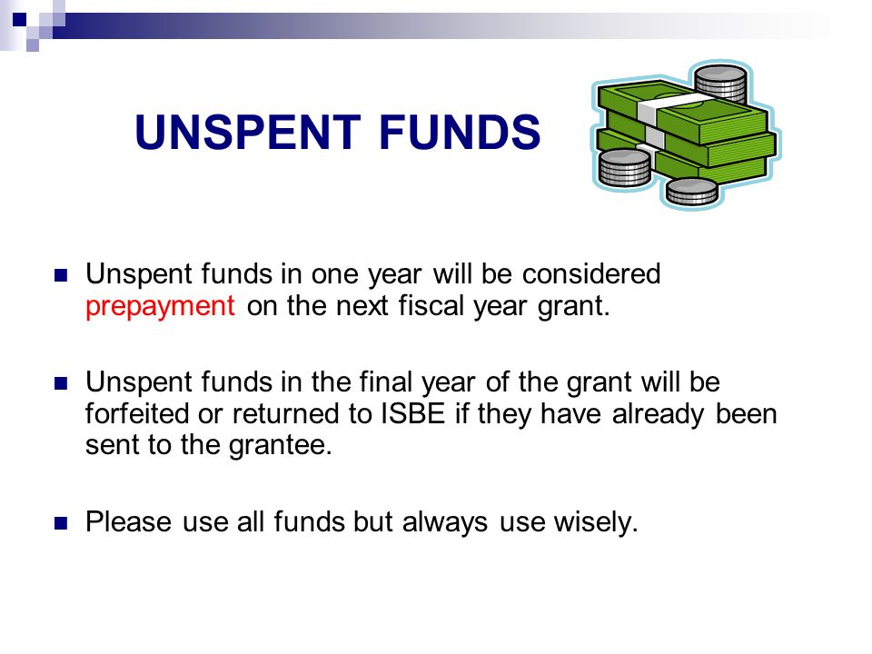 UNSPENT FUNDS Unspent funds in one year will be considered prepayment on the next fiscal year grant.