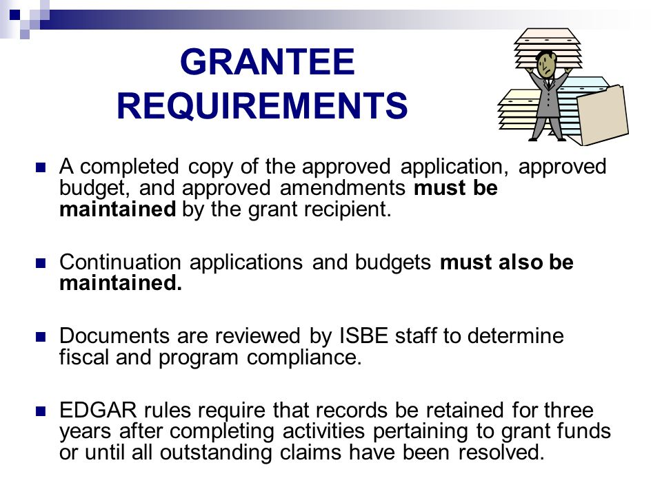 GRANTEE REQUIREMENTS A completed copy of the approved application, approved budget, and approved amendments must be maintained by the grant recipient.