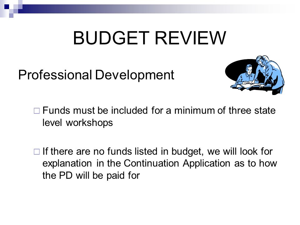 BUDGET REVIEW Professional Development Funds must be included for a minimum of three state level workshops If there are no funds listed in budget, we will look for explanation in the Continuation Application as to how the PD will be paid for