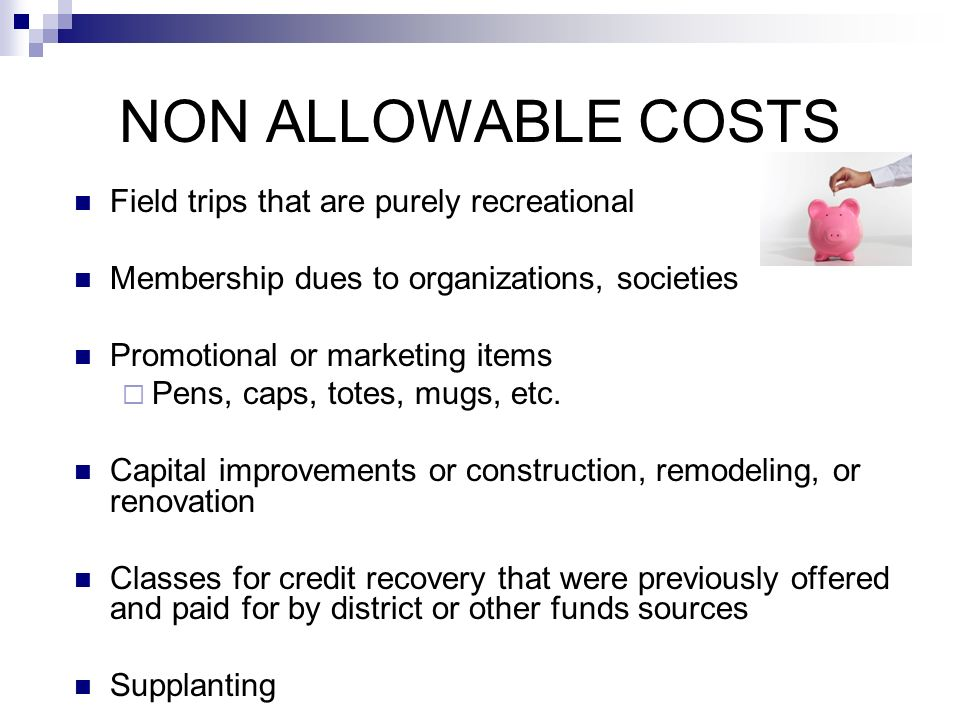 NON ALLOWABLE COSTS Field trips that are purely recreational Membership dues to organizations, societies Promotional or marketing items Pens, caps, totes, mugs, etc.