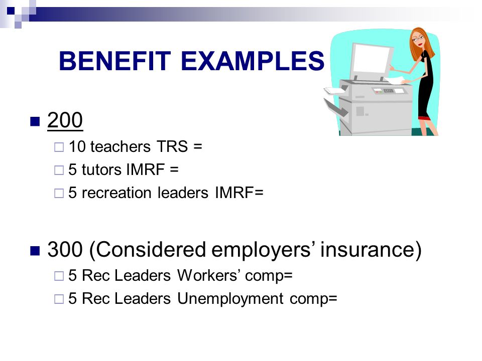 BENEFIT EXAMPLES teachers TRS = 5 tutors IMRF = 5 recreation leaders IMRF= 300 (Considered employers insurance) 5 Rec Leaders Workers comp= 5 Rec Leaders Unemployment comp=