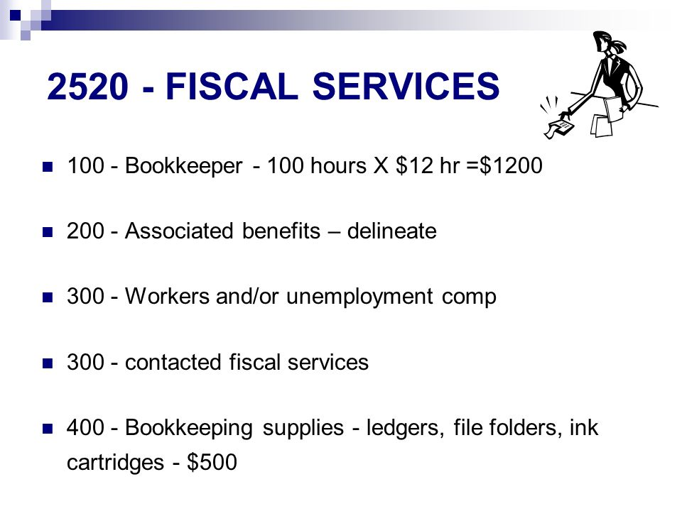 FISCAL SERVICES Bookkeeper hours X $12 hr =$ Associated benefits – delineate Workers and/or unemployment comp contacted fiscal services Bookkeeping supplies - ledgers, file folders, ink cartridges - $500