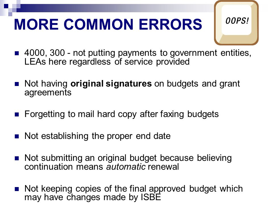 MORE COMMON ERRORS 4000, not putting payments to government entities, LEAs here regardless of service provided Not having original signatures on budgets and grant agreements Forgetting to mail hard copy after faxing budgets Not establishing the proper end date Not submitting an original budget because believing continuation means automatic renewal Not keeping copies of the final approved budget which may have changes made by ISBE