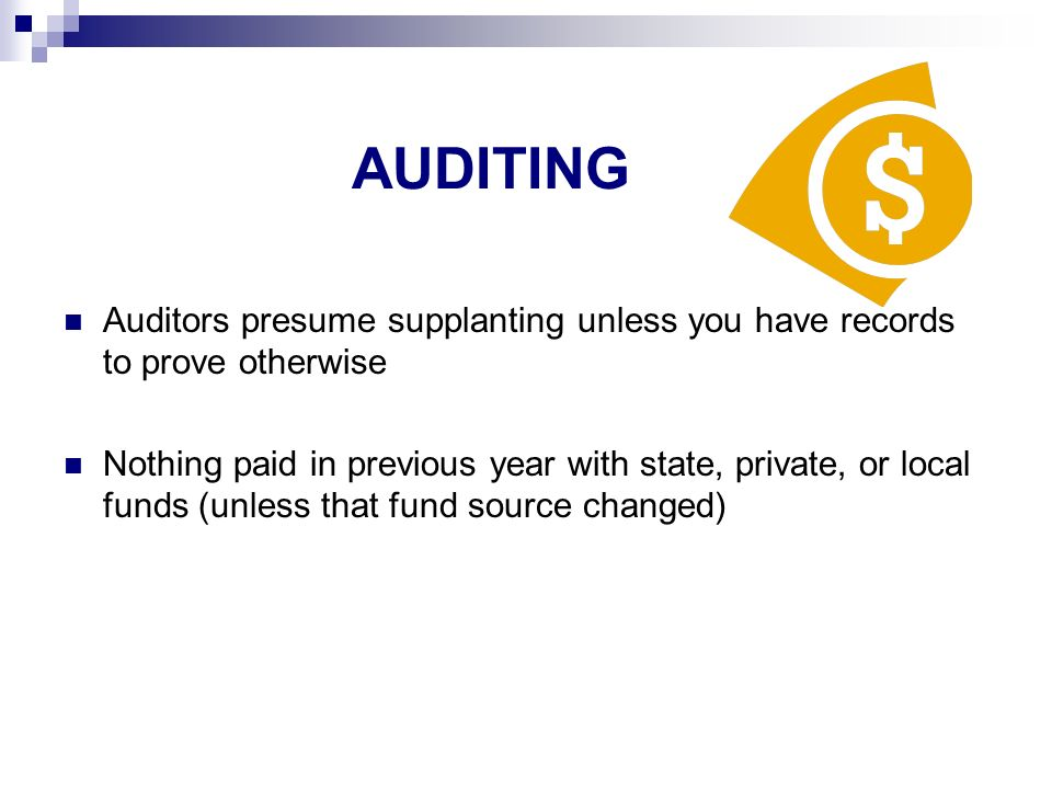 AUDITING Auditors presume supplanting unless you have records to prove otherwise Nothing paid in previous year with state, private, or local funds (unless that fund source changed)