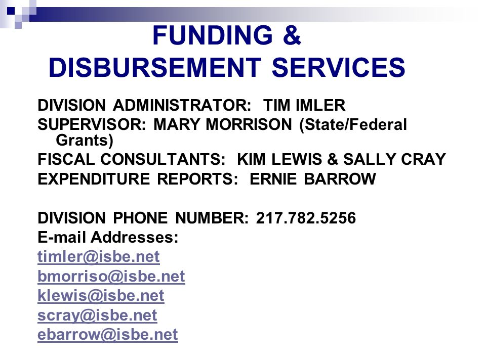 FUNDING & DISBURSEMENT SERVICES DIVISION ADMINISTRATOR: TIM IMLER SUPERVISOR: MARY MORRISON (State/Federal Grants) FISCAL CONSULTANTS: KIM LEWIS & SALLY CRAY EXPENDITURE REPORTS: ERNIE BARROW DIVISION PHONE NUMBER: Addresses: