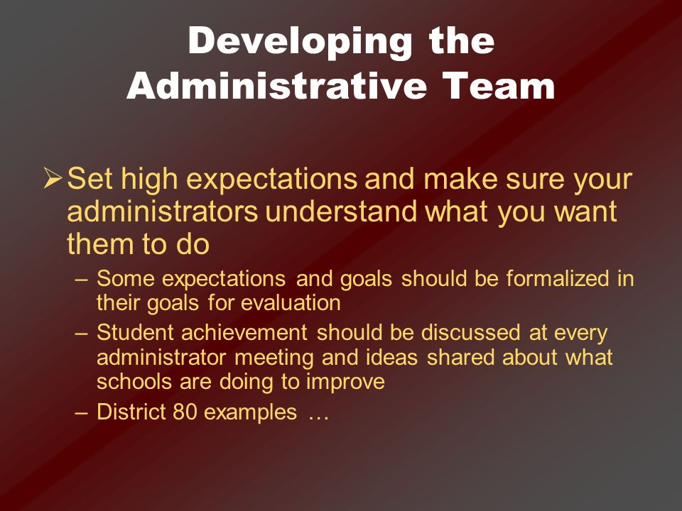 Developing the Administrative Team Set high expectations and make sure your administrators understand what you want them to do –Some expectations and