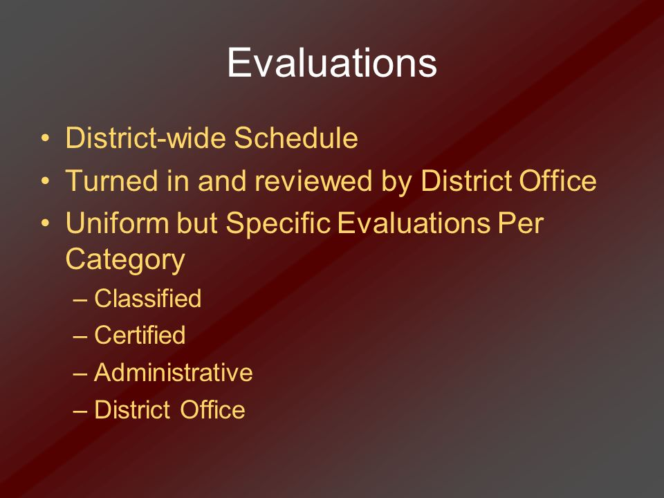 Evaluations District-wide Schedule Turned in and reviewed by District Office Uniform but Specific Evaluations Per Category –Classified –Certified –Adm