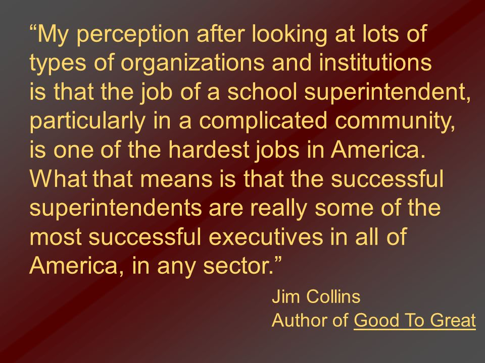 My perception after looking at lots of types of organizations and institutions is that the job of a school superintendent, particularly in a complicat