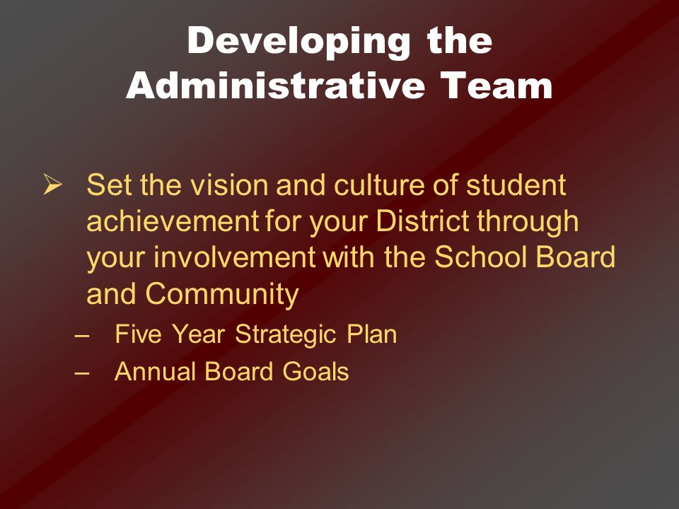 Developing the Administrative Team Ensure that student achievement is a common theme aligned throughout the District –The goals for administrators and teachers should be aligned with the Board goals –The NCLB Plan, Technology Plan, District Improvement Plan and School Improvement Plans should be aligned with the Board goals