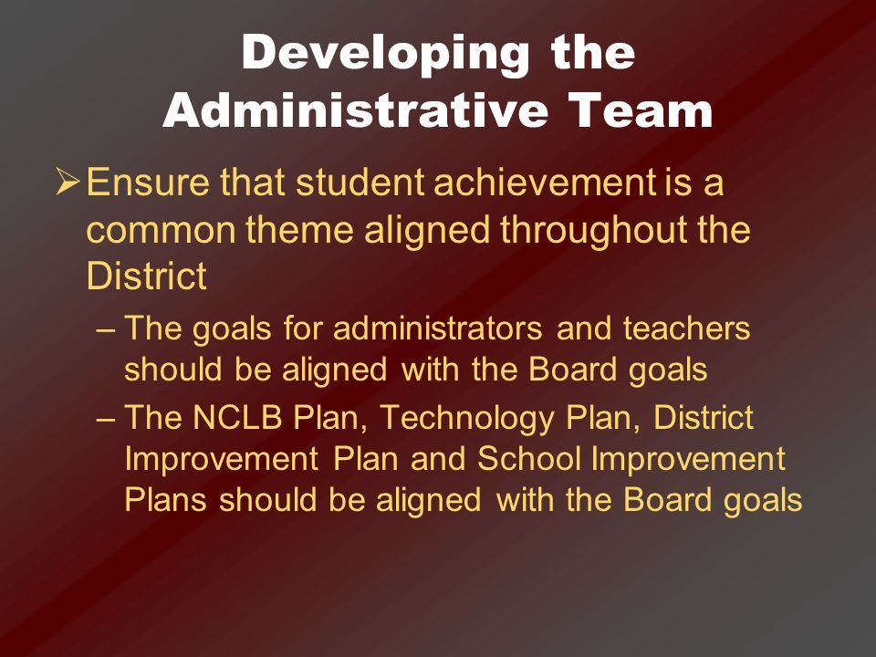 Developing the Administrative Team Ensure that student achievement is a common theme aligned throughout the District –The goals for administrators and