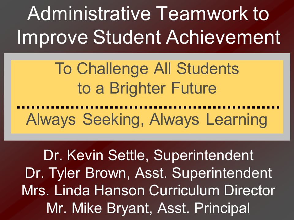 Administrative Teamwork to Improve Student Achievement Dr. Kevin Settle, Superintendent Dr. Tyler Brown, Asst. Superintendent Mrs. Linda Hanson Curric
