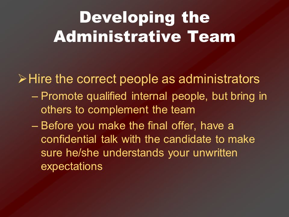Developing the Administrative Team Hire the correct people as administrators –Promote qualified internal people, but bring in others to complement the