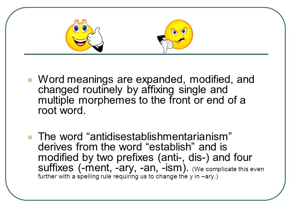 Word meanings are expanded, modified, and changed routinely by affixing single and multiple morphemes to the front or end of a root word. The word ant