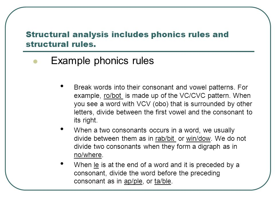 Structural analysis includes phonics rules and structural rules. Example phonics rules Break words into their consonant and vowel patterns. For exampl