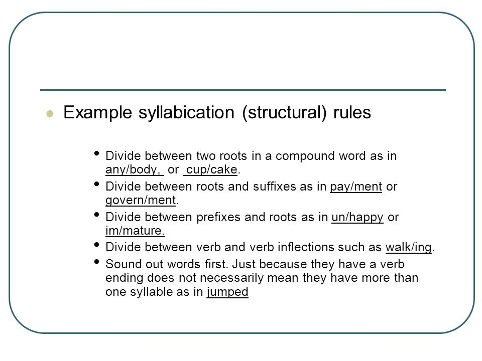 Example syllabication (structural) rules Divide between two roots in a compound word as in any/body, or cup/cake. Divide between roots and suffixes as