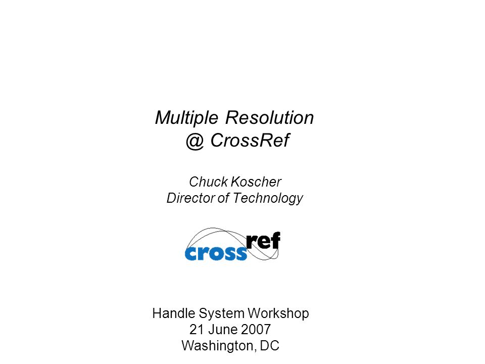 Multiple Resolution @ CrossRef Chuck Koscher Director of Technology Handle System Workshop 21 June 2007 Washington, DC