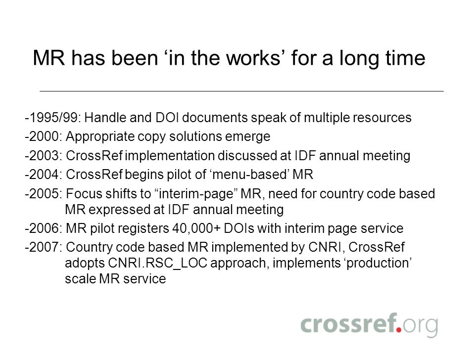 MR has been in the works for a long time -1995/99: Handle and DOI documents speak of multiple resources -2000: Appropriate copy solutions emerge -2003: CrossRef implementation discussed at IDF annual meeting -2004: CrossRef begins pilot of menu-based MR -2005: Focus shifts to interim-page MR, need for country code based MR expressed at IDF annual meeting -2006: MR pilot registers 40,000+ DOIs with interim page service -2007: Country code based MR implemented by CNRI, CrossRef adopts CNRI.RSC_LOC approach, implements production scale MR service