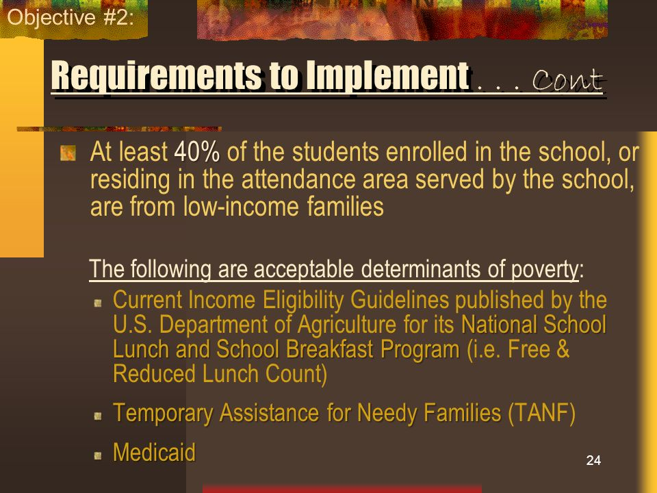 Requirements to Implement... Cont 40% At least 40% of the students enrolled in the school, or residing in the attendance area served by the school, ar