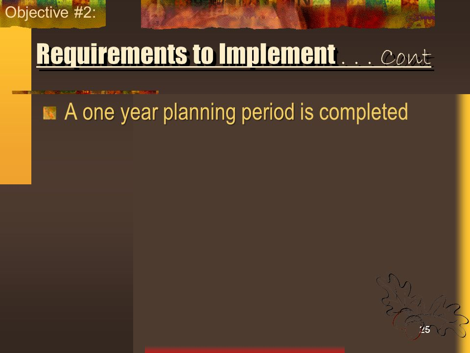 Requirements to Implement... Cont one year planning period A one year planning period is completed 25 Objective #2: