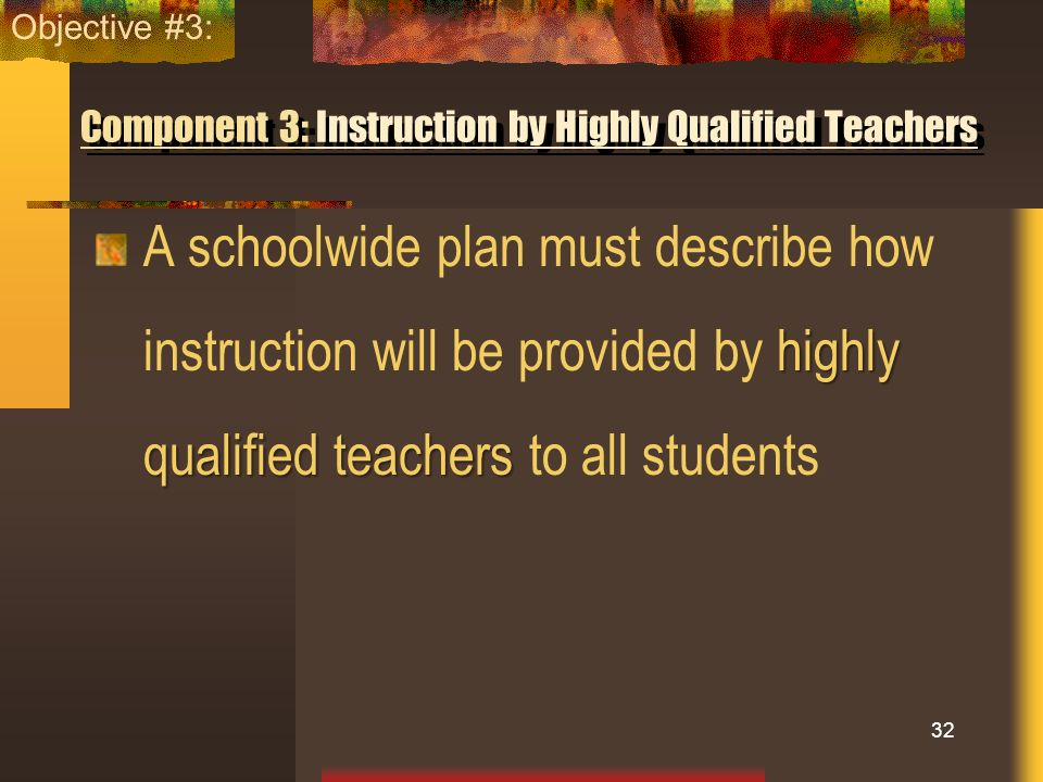 Component 3: Instruction by Highly Qualified Teachers highly qualified teachers A schoolwide plan must describe how instruction will be provided by hi
