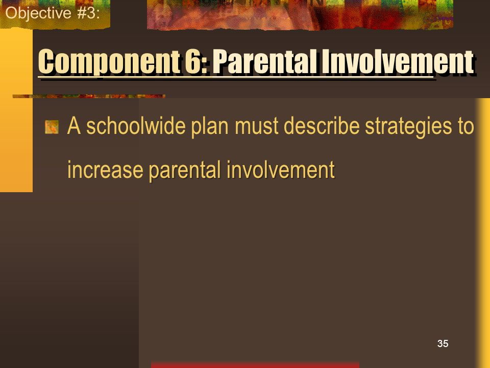 Component 6: Parental Involvement parental involvement A schoolwide plan must describe strategies to increase parental involvement 35 Objective #3: